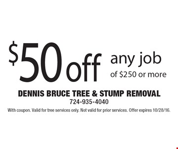 $50 off any job of $250 or more. With coupon. Valid for tree services only. Not valid for prior services. Offer expires 10/28/16.