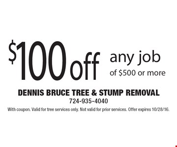 $100 off any job of $500 or more. With coupon. Valid for tree services only. Not valid for prior services. Offer expires 10/28/16.