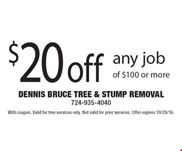 $20 off any job of $100 or more. With coupon. Valid for tree services only. Not valid for prior services. Offer expires 10/28/16.