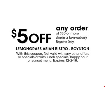 $5 Off any order of $30 or more. Dine in or take-out only. Boynton Only. With this coupon. Not valid with any other offersor specials or with lunch specials, happy hour or sunset menu. Expires 12-2-16.