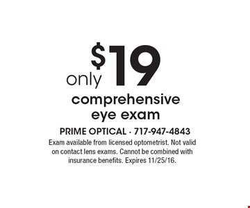 Comprehensive eye exam only $19. Exam available from licensed optometrist. Not valid on contact lens exams. Cannot be combined with insurance benefits. Expires 11/25/16.