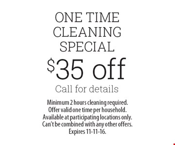 $35 off Call for details. Minimum 2 hours cleaning required. Offer valid one time per household. Available at participating locations only. Can't be combined with any other offers. Expires 11-11-16.