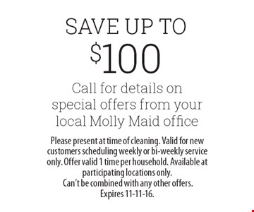 Save Up To $100. Call for details on special offers from your local Molly Maid office. Please present at time of cleaning. Valid for new customers scheduling weekly or bi-weekly service only. Offer valid 1 time per household. Available at participating locations only. Can't be combined with any other offers. Expires 11-11-16.