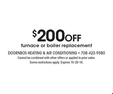 $200 OFF furnace or boiler replacement. Cannot be combined with other offers or applied to prior sales. Some restrictions apply. Expires 10-28-16.
