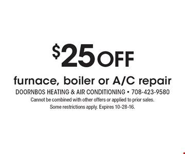$25 off furnace, boiler or A/C repair. Cannot be combined with other offers or applied to prior sales. Some restrictions apply. Expires 10-28-16.
