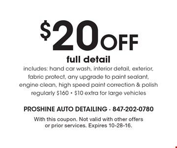 $20 off full detail. Includes: hand car wash, interior detail, exterior, fabric protect, any upgrade to paint sealant, engine clean, high speed paint correction & polish. Regularly $160. $10 extra for large vehicles. With this coupon. Not valid with other offers or prior services. Expires 10-28-16.