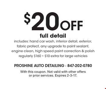 $20 Off full detail includes: hand car wash, interior detail, exterior, fabric protect, any upgrade to paint sealant, engine clean, high speed paint correction & polish. Regularly $160. $10 extra for large vehicles. With this coupon. Not valid with other offers or prior services. Expires 2-3-17.