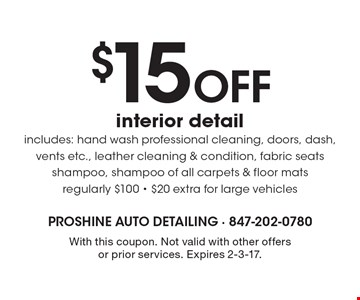 $15 Off interior detail includes: hand wash professional cleaning, doors, dash, vents etc., leather cleaning & condition, fabric seats shampoo, shampoo of all carpets & floor mats. Regularly $100. $20 extra for large vehicles. With this coupon. Not valid with other offers or prior services. Expires 2-3-17.