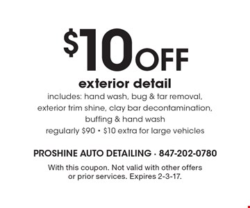 $10 Off exterior detail includes: hand wash, bug & tar removal, exterior trim shine, clay bar decontamination, buffing & hand wash. Regularly $90. $10 extra for large vehicles. With this coupon. Not valid with other offers or prior services. Expires 2-3-17.