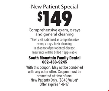 New Patient Special! $149 Comprehensive exam, x-rays and general cleaning. *First visit is defined as comprehensive exam, x-rays, basic cleaning. In absence of periodontal disease. Insurance will be billed if applicable. With this coupon. May not be combined with any other offer. Coupon must be presented at time of use. New Patients Only. ($340 Value)* Offer expires 1-8-17.