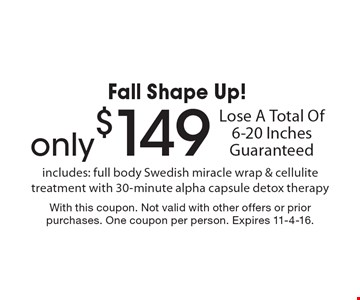 Fall Shape Up! Only $149 Lose A Total Of 6-20 Inches Guaranteed includes: full body Swedish miracle wrap & cellulite treatment with 30-minute alpha capsule detox therapy. With this coupon. Not valid with other offers or prior purchases. One coupon per person. Expires 11-4-16.
