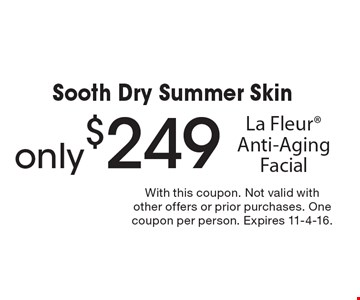 Sooth Dry Summer Skin only $249 La Fleur Anti-Aging Facial. With this coupon. Not valid with other offers or prior purchases. One coupon per person. Expires 11-4-16.