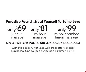 Paradise Found...Treat Yourself To Some Love! Only $99 1 1/2-hour bamboo fusion massage or Only $81 1 1/2-hour massage or Only $69 1-hour massage. With this coupon. Not valid with other offers or prior purchases. One coupon per person. Expires 11-4-16.