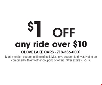 $1 OFF any ride over $10. Must mention coupon at time of call. Must give coupon to driver. Not to be combined with any other coupons or offers. Offer expires 1-6-17.