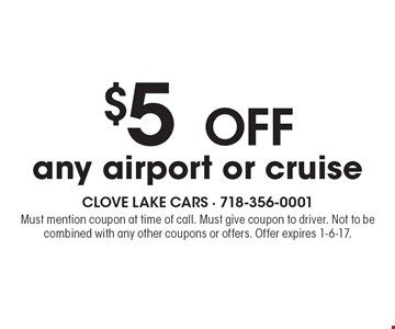 $5 OFF any airport or cruise. Must mention coupon at time of call. Must give coupon to driver. Not to be combined with any other coupons or offers. Offer expires 1-6-17.