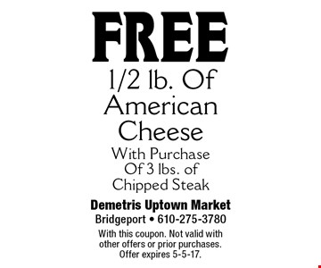 free 1/2 lb. Of American Cheese With Purchase Of 3 lbs. of Chipped Steak. With this coupon. Not valid with other offers or prior purchases. Offer expires 5-5-17.