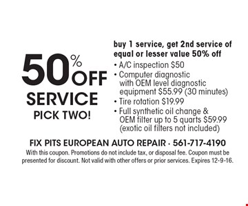 50% Off service pick two! Buy 1 service, get 2nd service of equal or lesser value 50% off. A/C inspection $50. Computer diagnostic. With OEM level diagnostic. Equipment $55.99 (30 minutes). Tire rotation $19.99. Full synthetic oil change & OEM filter up to 5 quarts $59.99 (exotic oil filters not included). With this coupon. Promotions do not include tax, or disposal fee. Coupon must be presented for discount. Not valid with other offers or prior services. Expires 12-9-16.