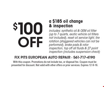 $100 off a $185 oil change & inspection. Includes: synthetic oil & OEM oil filter (up to 7 quarts, exotic vehicle oil filters not included), reset oil service light, tire rotation (staggered vehicles can not be performed), brake pads & rotor inspection, top off all fluids & 27 point inspection (includes suspension check). With this coupon. Promotions do not include tax, or disposal fee. Coupon must be presented for discount. Not valid with other offers or prior services. Expires 12-9-16.