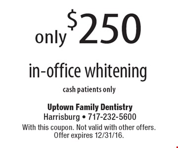 only$250 in-office whiteningcash patients only. With this coupon. Not valid with other offers.Offer expires 12/31/16.
