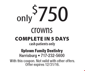 only$750 crowns complete in 5 dayscash patients only. With this coupon. Not valid with other offers.Offer expires 12/31/16.