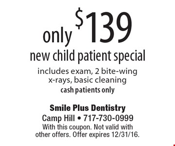 only $139 new child patient special includes exam, 2 bite-wing x-rays, basic cleaningcash patients only. With this coupon. Not valid with other offers. Offer expires 12/31/16.