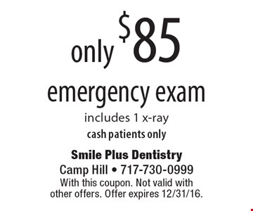 only $85 emergency exam cash patients onlyincludes 1 x-ray . With this coupon. Not valid with other offers. Offer expires 12/31/16.