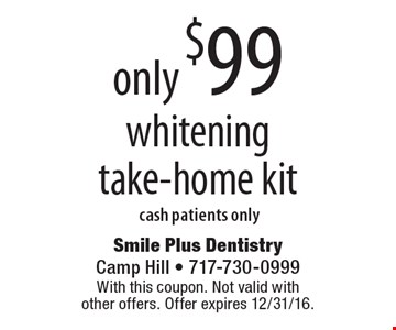 only $99 whitening take-home kit cash patients only. With this coupon. Not valid with other offers. Offer expires 12/31/16.