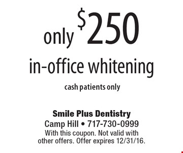 only $250 in-office whitening cash patients only. With this coupon. Not valid with other offers. Offer expires 12/31/16.