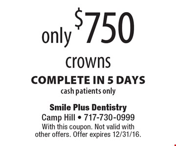 only $750 crowns complete in 5 days cash patients only. With this coupon. Not valid with other offers. Offer expires 12/31/16.