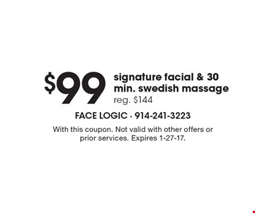 $99 signature facial & 30 min. Swedish massage reg. $144. With this coupon. Not valid with other offers or prior services. Expires 1-27-17.