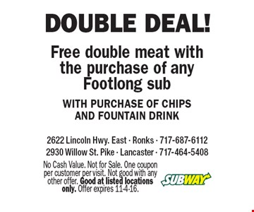 Double Deal! Free double meat with the purchase of any Footlong sub WITH PURCHASE OF CHIPS AND FOUNTAIN DRINK. No Cash Value. Not for Sale. One coupon per customer per visit. Not good with any other offer. Good at listed locations only. Offer expires 11-4-16.