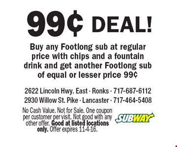 99¢ deal! Buy any Footlong sub at regular price with chips and a fountain drink and get another Footlong sub of equal or lesser price 99¢. No Cash Value. Not for Sale. One coupon per customer per visit. Not good with any other offer. Good at listed locations only. Offer expires 11-4-16.