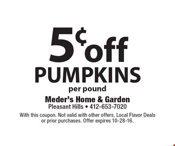 5¢ off pumpkins, per pound. With this coupon. Not valid with other offers, Local Flavor Deals or prior purchases. Offer expires 10-28-16.