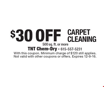 $30 Off Carpet Cleaning. 500 sq. ft. or more. With this coupon. Minimum charge of $120 still applies. Not valid with other coupons or offers. Expires 12-9-16.