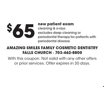 $65 new patient exam cleaning & x-rays. Excludes deep cleaning or periodontal therapy for patients with periodontal disease. With this coupon. Not valid with any other offers or prior services. Offer expires in 30 days.