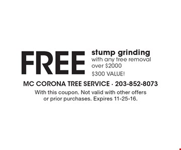 FREE stump grinding with any tree removal over $2000$300 VALUE!. With this coupon. Not valid with other offers or prior purchases. Expires 11-25-16.