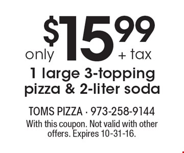 $15.99 + tax only 1 large 3-topping pizza & 2-liter soda. With this coupon. Not valid with other offers. Expires 10-31-16.