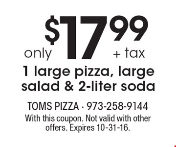 $17.99 + tax only 1 large pizza, large salad & 2-liter soda. With this coupon. Not valid with other offers. Expires 10-31-16.