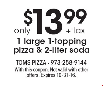 $13.99 + tax only 1 large 1-topping pizza & 2-liter soda. With this coupon. Not valid with other offers. Expires 10-31-16.