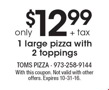 $12.99 + tax only 1 large pizza with 2 toppings. With this coupon. Not valid with other offers. Expires 10-31-16.
