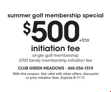 Summer golf membership special - $500 +tax initiation fee, single golf membership. $700 family membership initiation fee. With this coupon. Not valid with other offers, discounts or prior initiation fees. Expires 8-11-17.