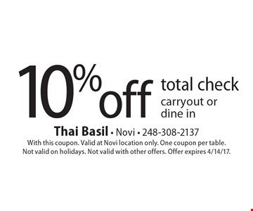 10% off total check carryout or dine in. With this coupon. Valid at Novi location only. One coupon per table. Not valid on holidays. Not valid with other offers. Offer expires 4/14/17.