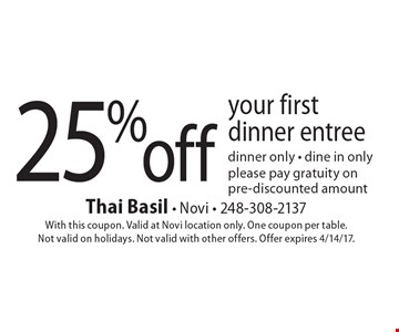25% off your first dinner entree dinner only - dine in only, please pay gratuity on pre-discounted amount. With this coupon. Valid at Novi location only. One coupon per table. Not valid on holidays. Not valid with other offers. Offer expires 4/14/17.