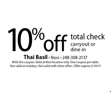 10% off total check - carryout or dine in. With this coupon. Valid at Novi location only. One coupon per table. Not valid on holidays. Not valid with other offers. Offer expires 5/19/17.