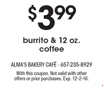 $3.99 burrito & 12 oz. coffee. With this coupon. Not valid with other offers or prior purchases. Exp. 12-2-16.