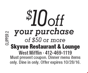 $10 off your purchase of $50 or more. Must present coupon. Dinner menu items only. Dine in only. Offer expires 10/28/16.
