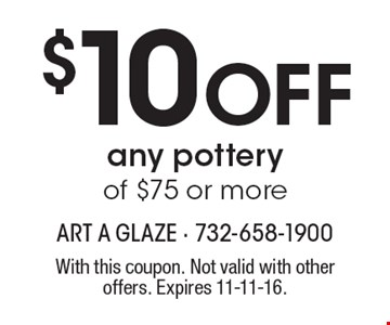 $10 off any pottery of $75 or more. With this coupon. Not valid with other offers. Expires 11-11-16.