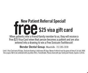 New Patient Referral Special! Free $25 visa gift card when patients refer a friend/family member to us, they will receive a free $25 Visa Card when that person becomes a patient and are also entered into a drawing to win a Free Sonicare Toothbrush! Limit 1 Visa Card every 90 days. Sonicare drawing is held every 90 days. Name of referral must be given at time of 1st visit. With this coupon. Not to be combined with any other offers. Transferable. Please share with your family and friends. Expires 11/4/16.