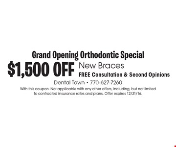 Grand Opening Orthodontic Special! $1,500 OFF New Braces. FREE Consultation & Second Opinions. With this coupon. Not applicable with any other offers, including, but not limited to contracted insurance rates and plans. Offer expires 12/31/16.