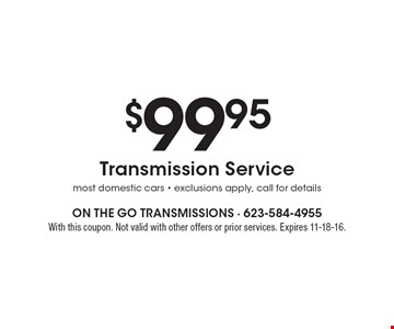 $99.95 Transmission Service most domestic cars - exclusions apply, call for details. With this coupon. Not valid with other offers or prior services. Expires 11-18-16.